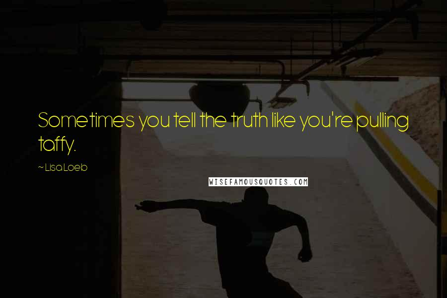 Lisa Loeb quotes: Sometimes you tell the truth like you're pulling taffy.