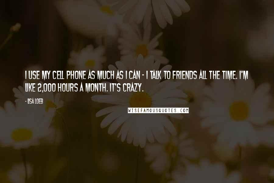 Lisa Loeb quotes: I use my cell phone as much as I can - I talk to friends all the time. I'm like 2,000 hours a month. It's crazy.