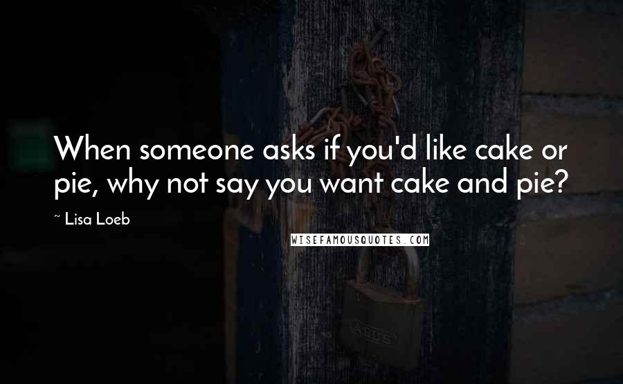 Lisa Loeb quotes: When someone asks if you'd like cake or pie, why not say you want cake and pie?