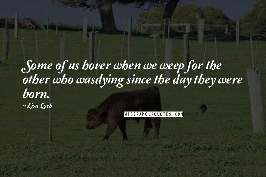 Lisa Loeb quotes: Some of us hover when we weep for the other who wasdying since the day they were born.