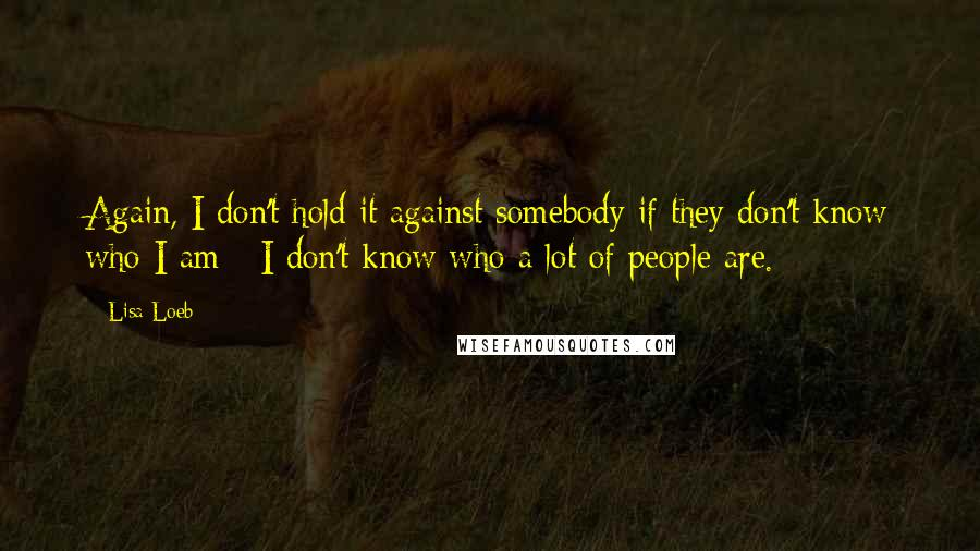 Lisa Loeb quotes: Again, I don't hold it against somebody if they don't know who I am - I don't know who a lot of people are.