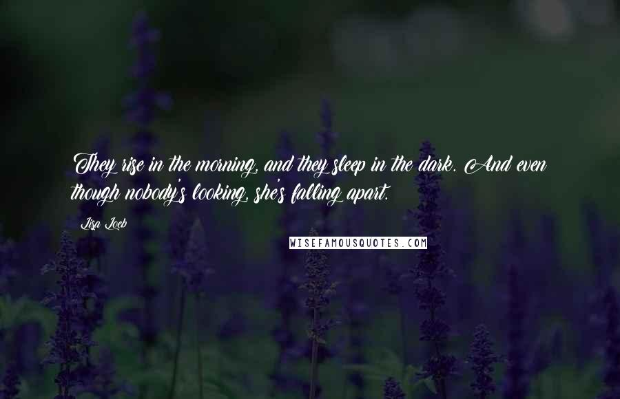 Lisa Loeb quotes: They rise in the morning, and they sleep in the dark. And even though nobody's looking, she's falling apart.