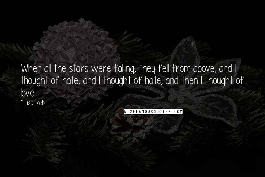 Lisa Loeb quotes: When all the stars were falling, they fell from above, and I thought of hate, and I thought of hate, and then I thought of love.