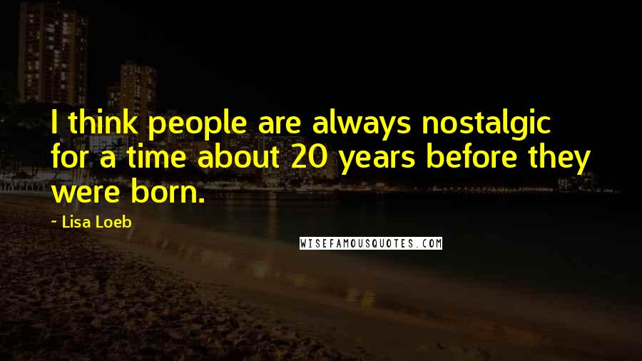 Lisa Loeb quotes: I think people are always nostalgic for a time about 20 years before they were born.