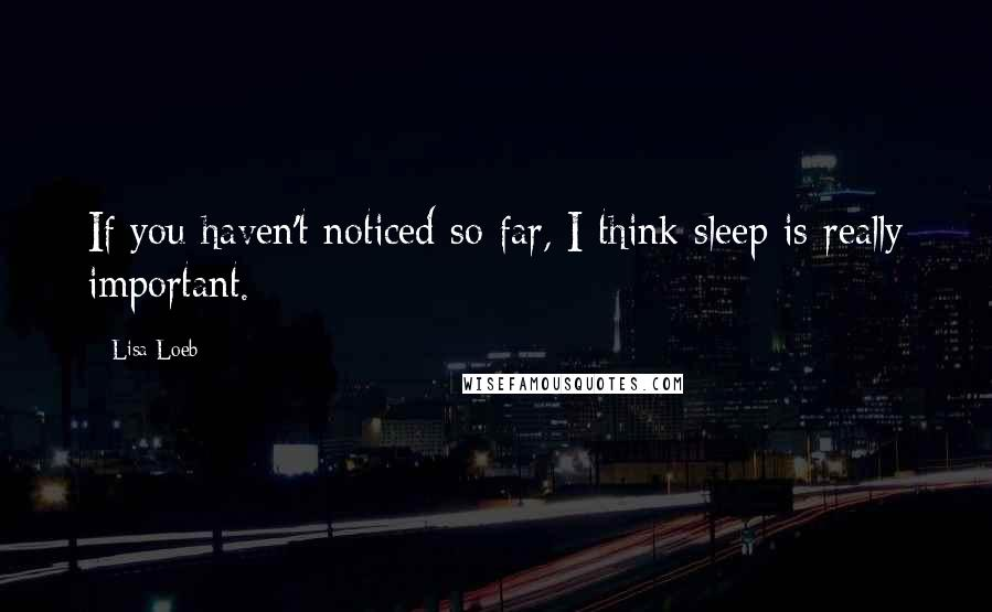 Lisa Loeb quotes: If you haven't noticed so far, I think sleep is really important.