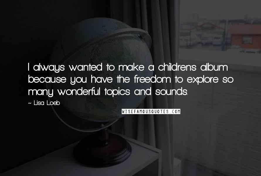 Lisa Loeb quotes: I always wanted to make a children's album because you have the freedom to explore so many wonderful topics and sounds.