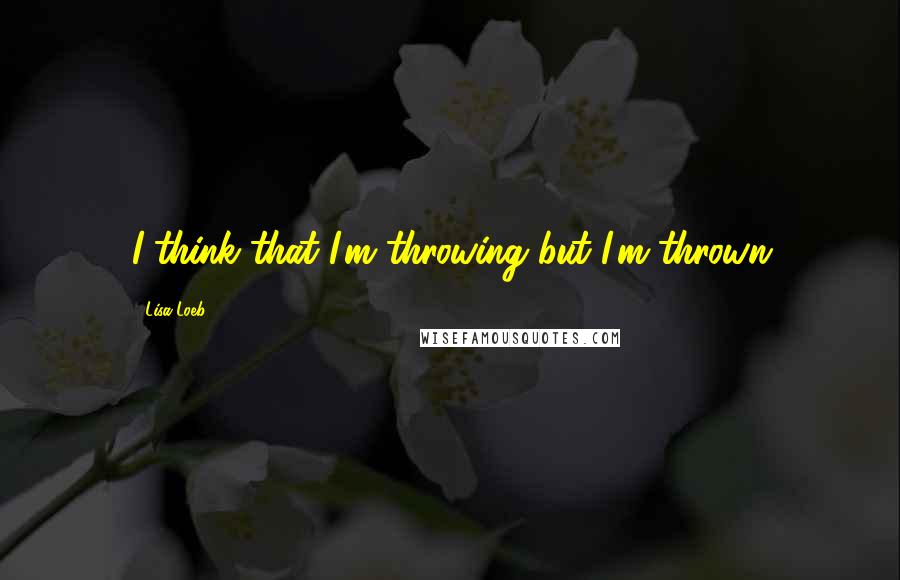Lisa Loeb quotes: I think that I'm throwing but I'm thrown