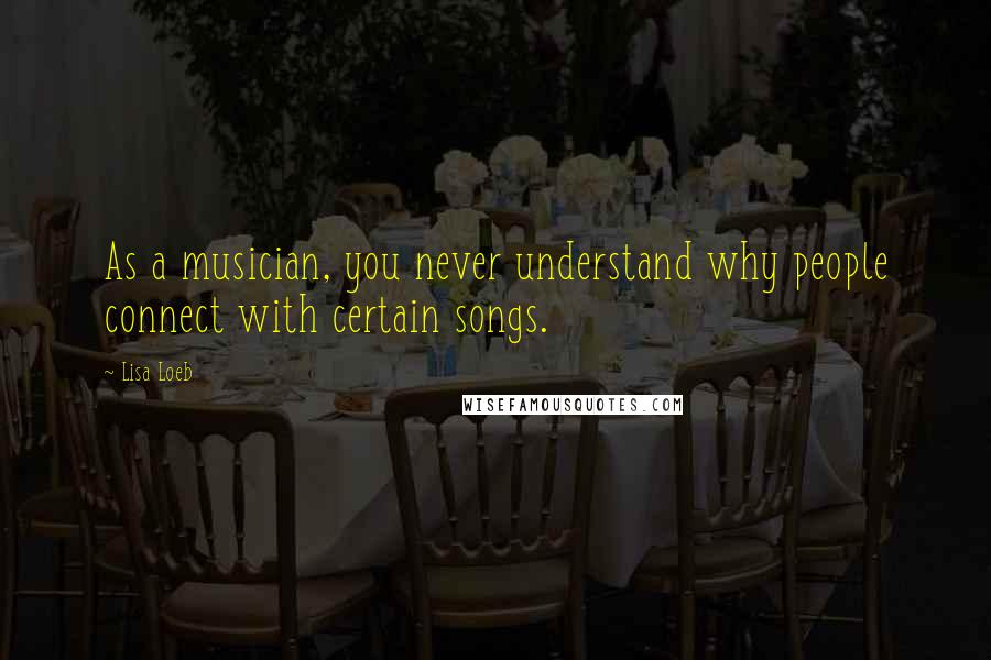 Lisa Loeb quotes: As a musician, you never understand why people connect with certain songs.