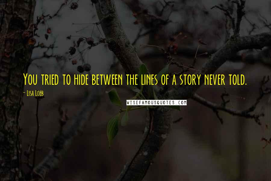 Lisa Loeb quotes: You tried to hide between the lines of a story never told.