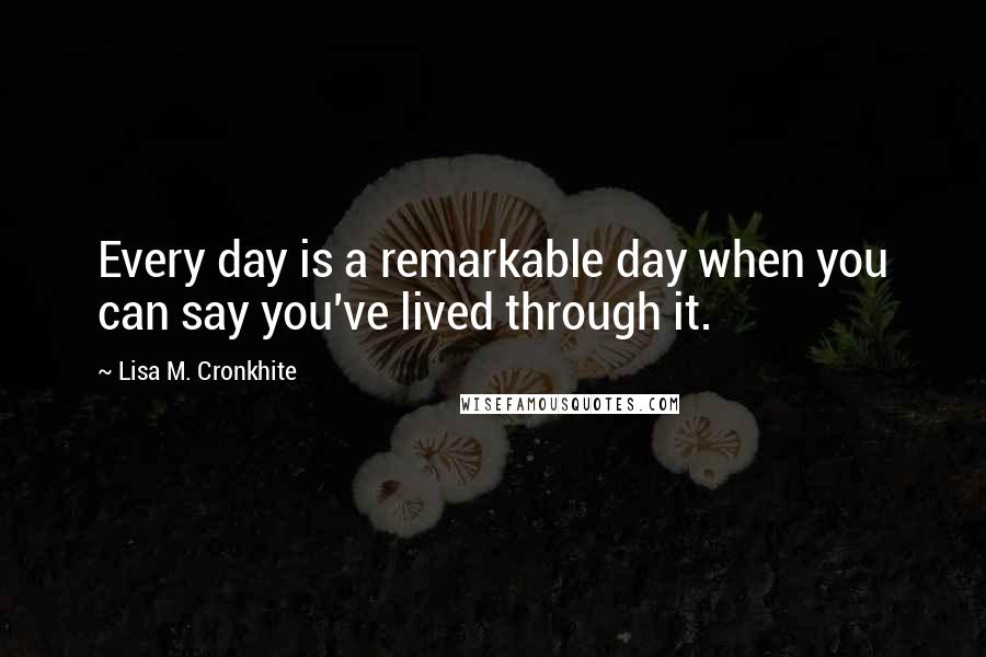 Lisa M. Cronkhite quotes: Every day is a remarkable day when you can say you've lived through it.