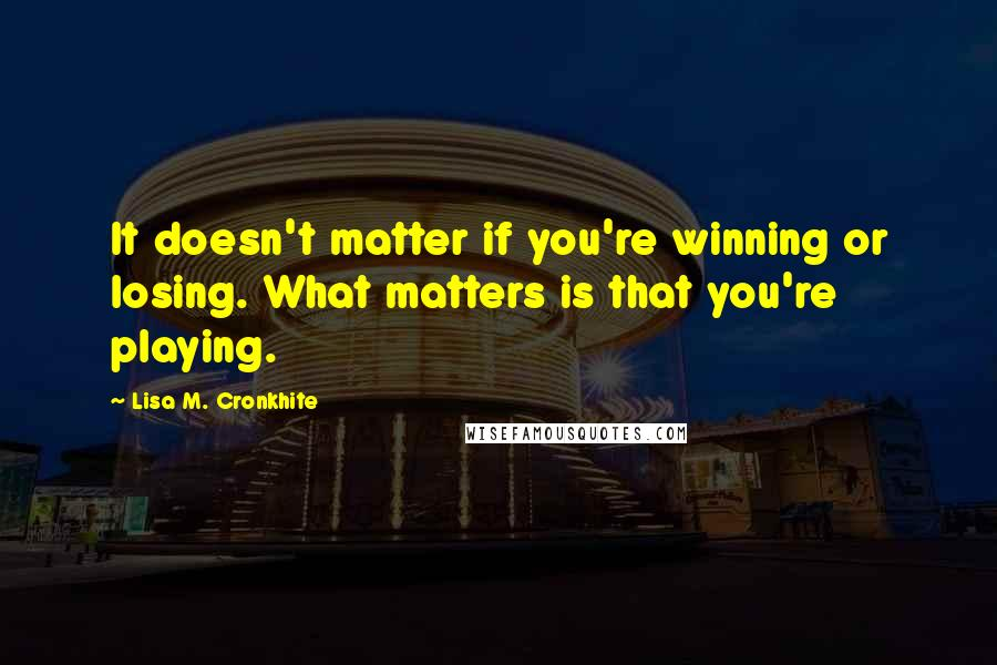 Lisa M. Cronkhite quotes: It doesn't matter if you're winning or losing. What matters is that you're playing.