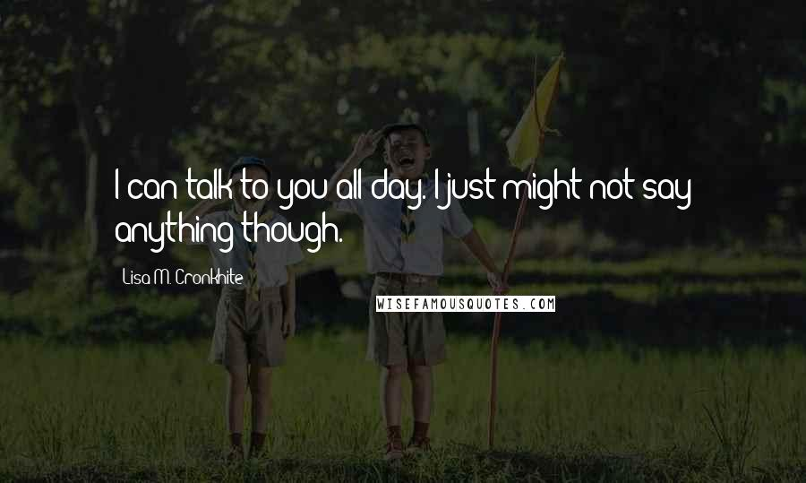 Lisa M. Cronkhite quotes: I can talk to you all day. I just might not say anything though.