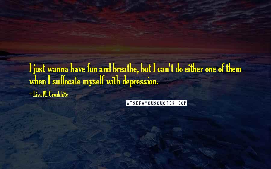Lisa M. Cronkhite quotes: I just wanna have fun and breathe, but I can't do either one of them when I suffocate myself with depression.
