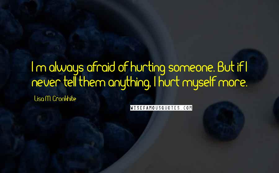 Lisa M. Cronkhite quotes: I'm always afraid of hurting someone. But if I never tell them anything, I hurt myself more.