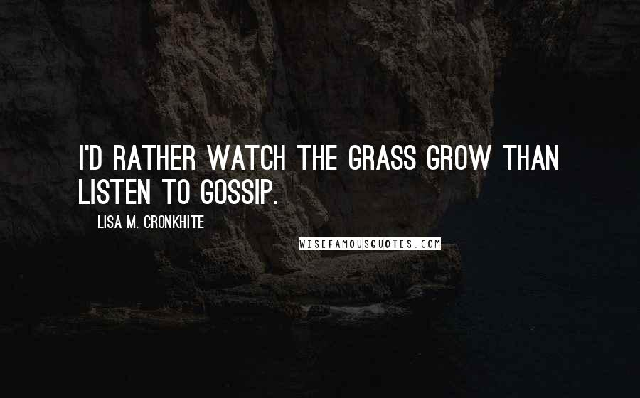Lisa M. Cronkhite quotes: I'd rather watch the grass grow than listen to gossip.