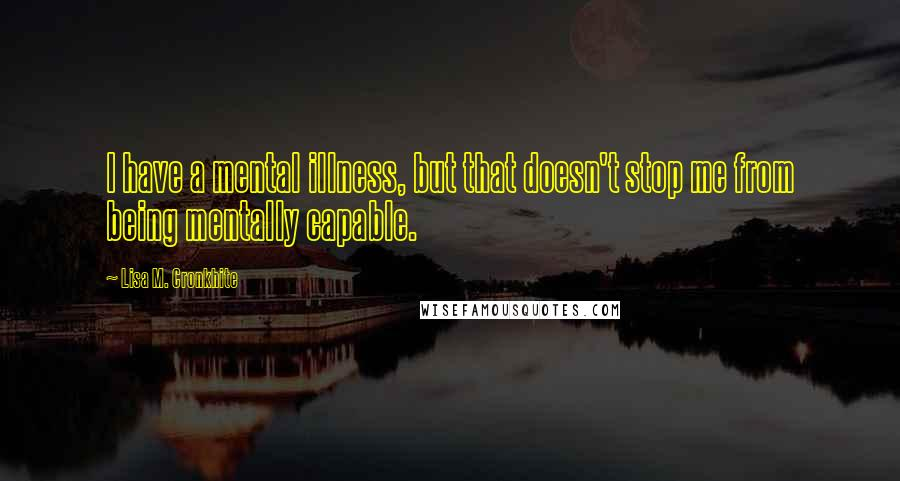 Lisa M. Cronkhite quotes: I have a mental illness, but that doesn't stop me from being mentally capable.