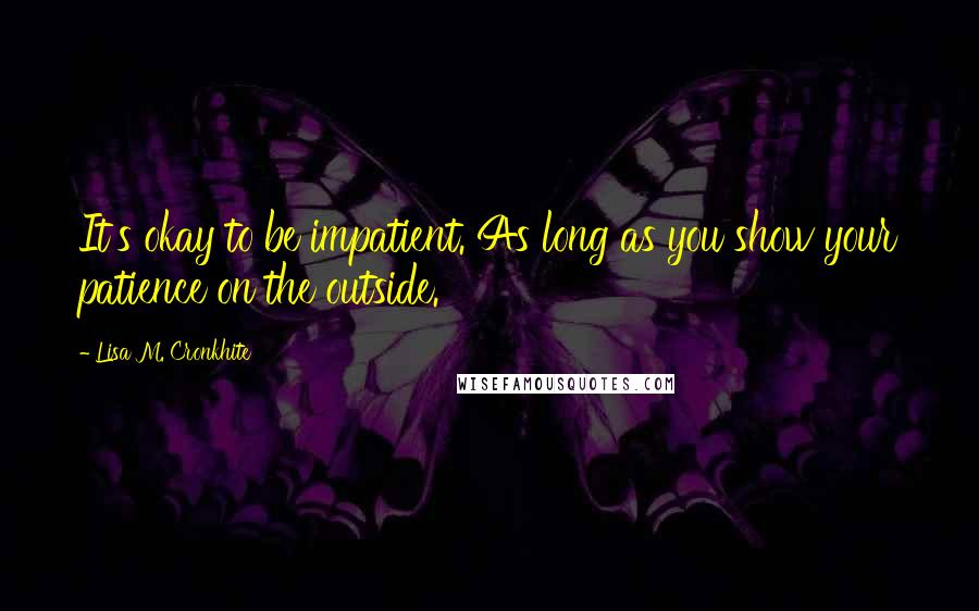 Lisa M. Cronkhite quotes: It's okay to be impatient. As long as you show your patience on the outside.