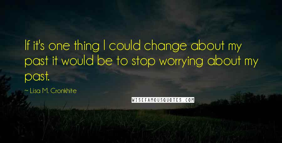 Lisa M. Cronkhite quotes: If it's one thing I could change about my past it would be to stop worrying about my past.