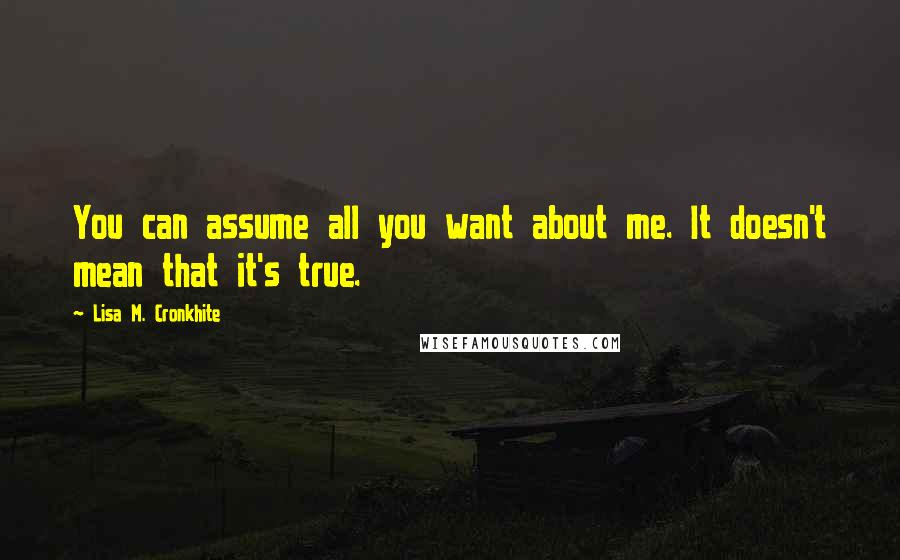 Lisa M. Cronkhite quotes: You can assume all you want about me. It doesn't mean that it's true.