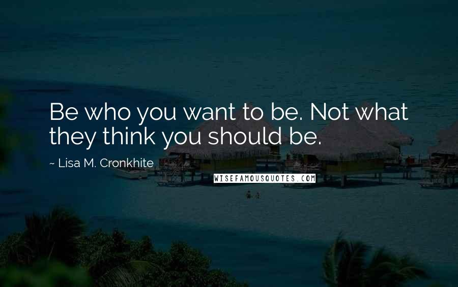 Lisa M. Cronkhite quotes: Be who you want to be. Not what they think you should be.