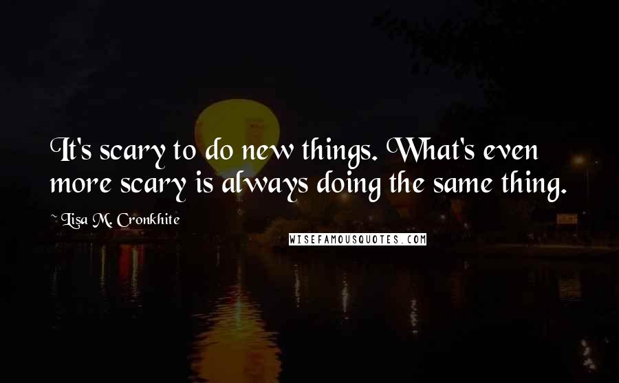 Lisa M. Cronkhite quotes: It's scary to do new things. What's even more scary is always doing the same thing.