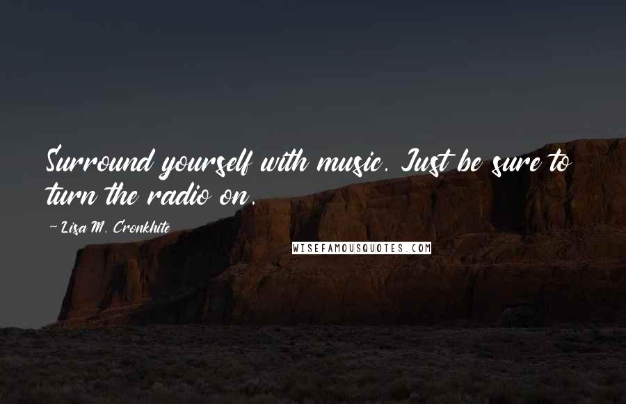Lisa M. Cronkhite quotes: Surround yourself with music. Just be sure to turn the radio on.