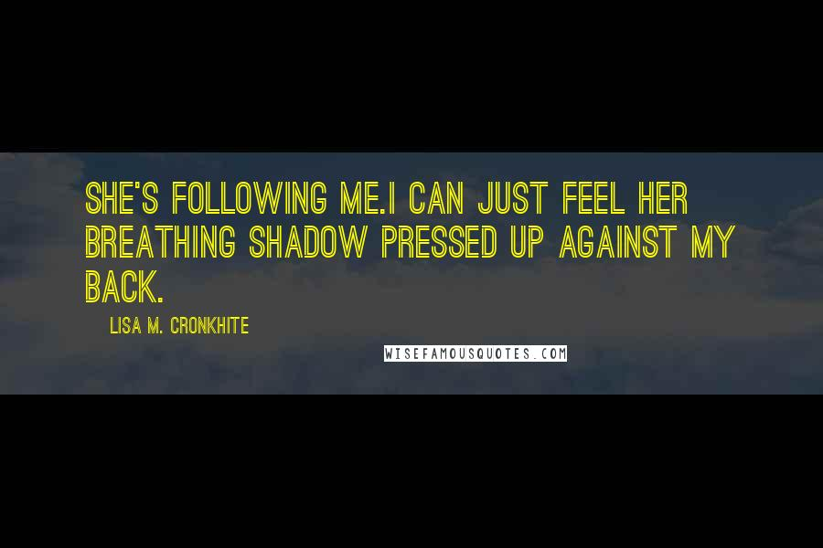 Lisa M. Cronkhite quotes: She's following me.I can just feel her breathing shadow pressed up against my back.