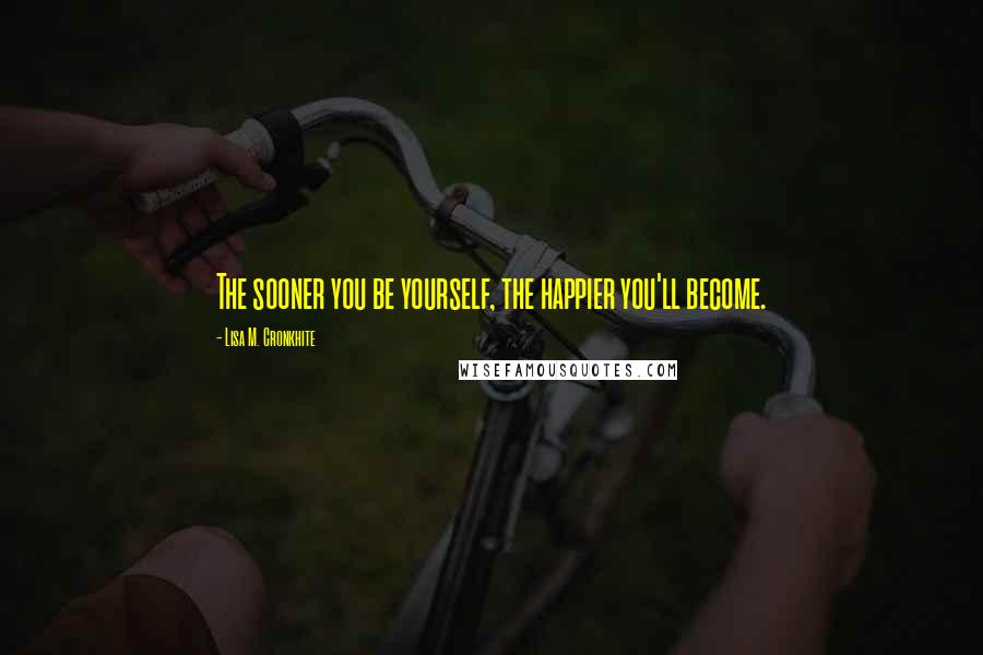 Lisa M. Cronkhite quotes: The sooner you be yourself, the happier you'll become.