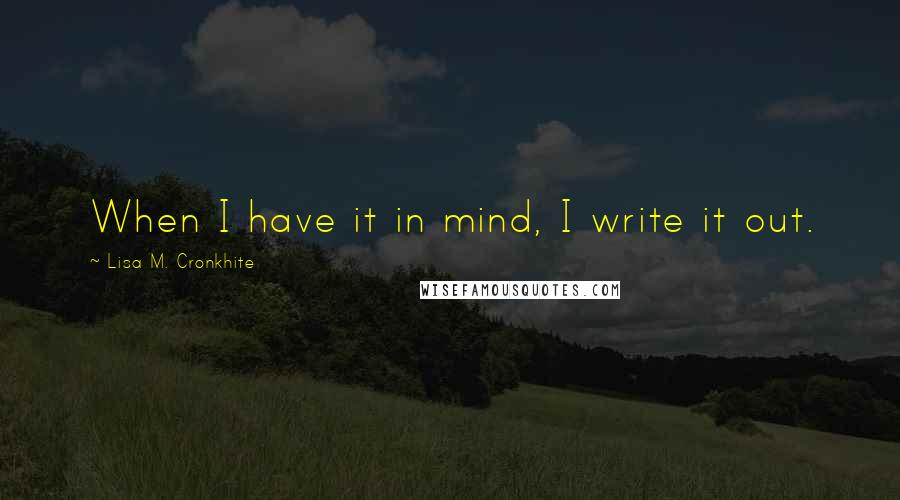 Lisa M. Cronkhite quotes: When I have it in mind, I write it out.