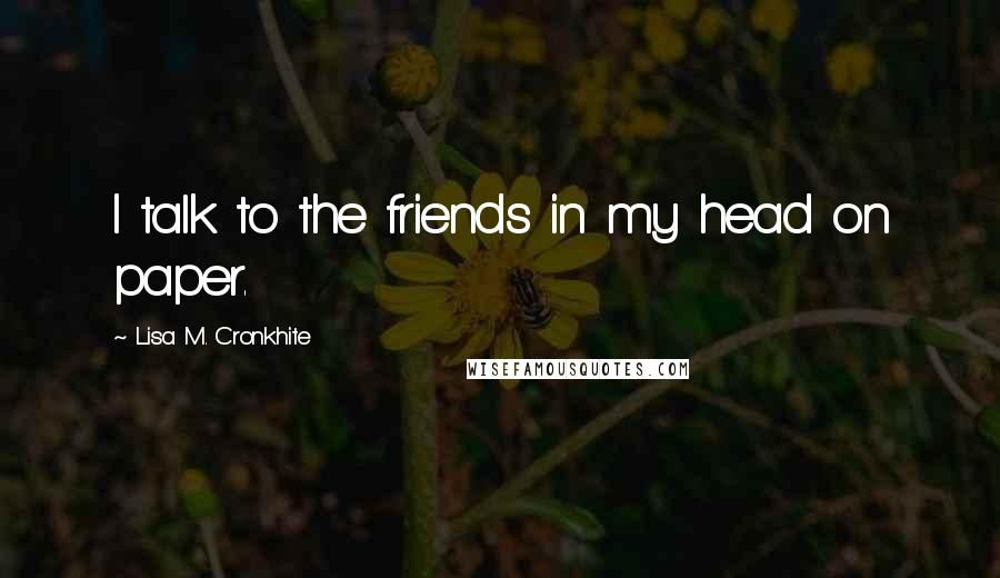 Lisa M. Cronkhite quotes: I talk to the friends in my head on paper.
