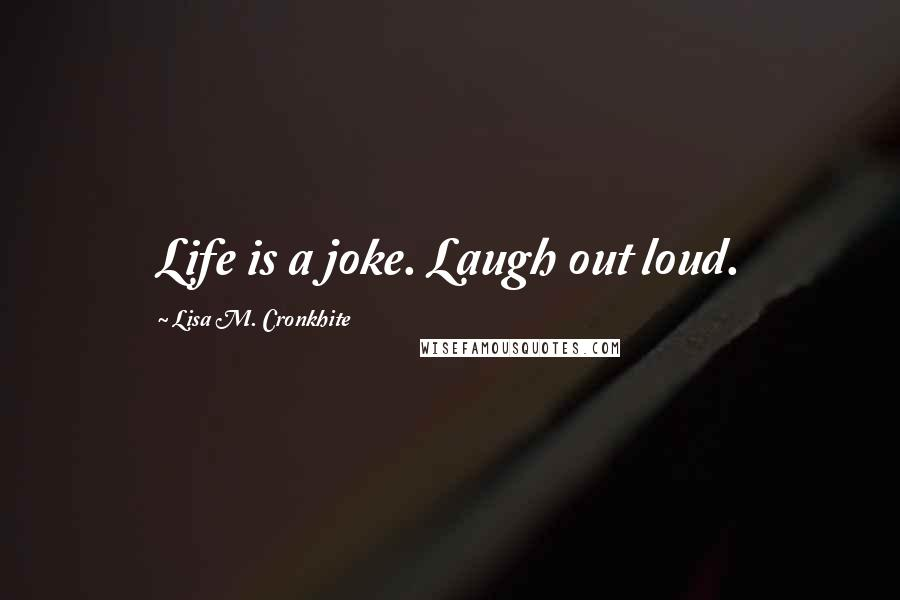 Lisa M. Cronkhite quotes: Life is a joke. Laugh out loud.