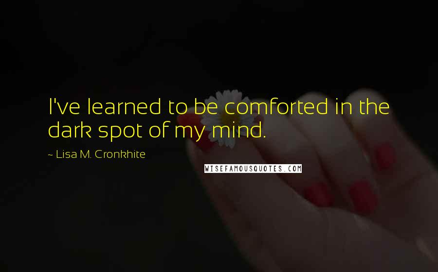 Lisa M. Cronkhite quotes: I've learned to be comforted in the dark spot of my mind.