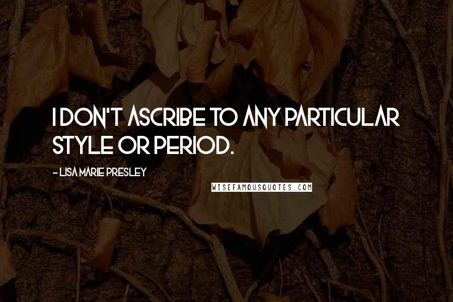 Lisa Marie Presley quotes: I don't ascribe to any particular style or period.