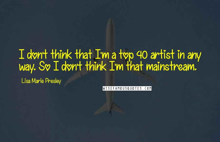 Lisa Marie Presley quotes: I don't think that I'm a top 40 artist in any way. So I don't think I'm that mainstream.