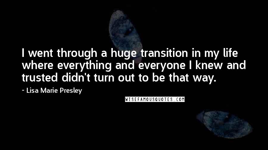 Lisa Marie Presley quotes: I went through a huge transition in my life where everything and everyone I knew and trusted didn't turn out to be that way.