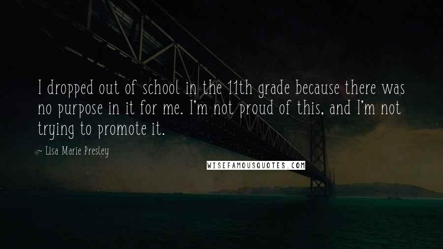 Lisa Marie Presley quotes: I dropped out of school in the 11th grade because there was no purpose in it for me. I'm not proud of this, and I'm not trying to promote it.