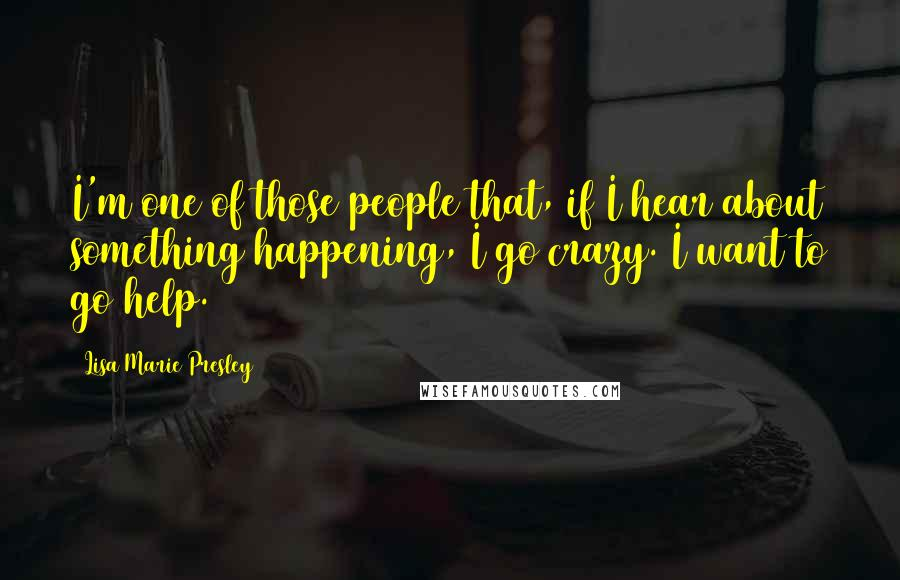 Lisa Marie Presley quotes: I'm one of those people that, if I hear about something happening, I go crazy. I want to go help.