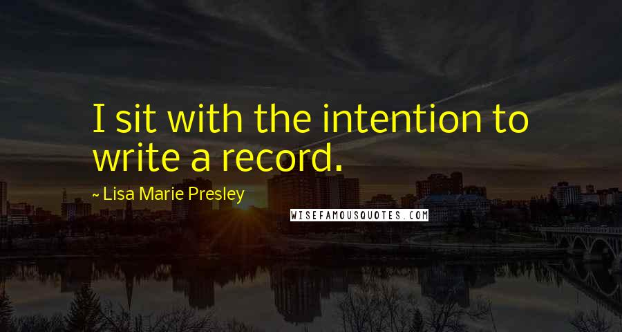 Lisa Marie Presley quotes: I sit with the intention to write a record.