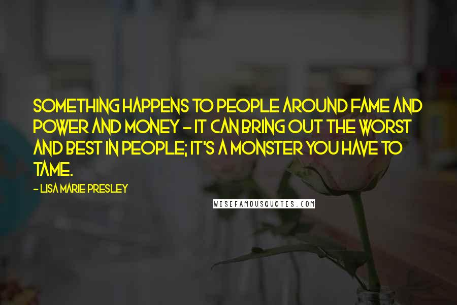 Lisa Marie Presley quotes: Something happens to people around fame and power and money - it can bring out the worst and best in people; it's a monster you have to tame.