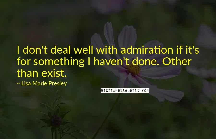Lisa Marie Presley quotes: I don't deal well with admiration if it's for something I haven't done. Other than exist.