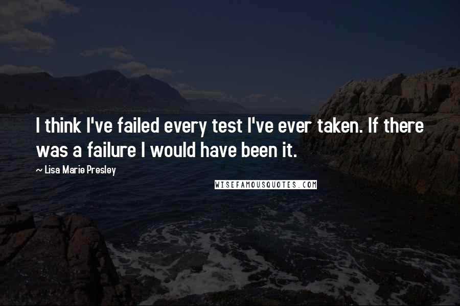Lisa Marie Presley quotes: I think I've failed every test I've ever taken. If there was a failure I would have been it.