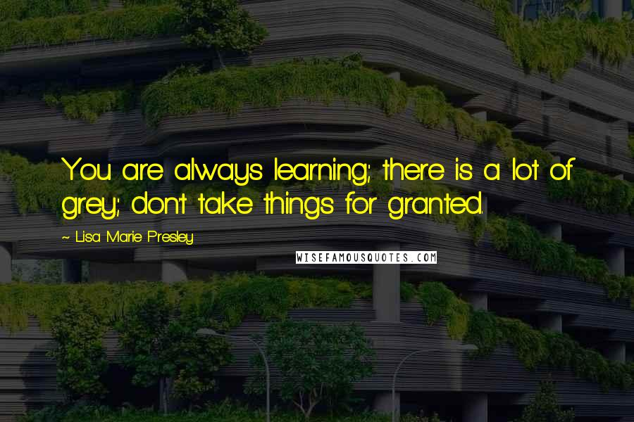 Lisa Marie Presley quotes: You are always learning; there is a lot of grey; don't take things for granted.