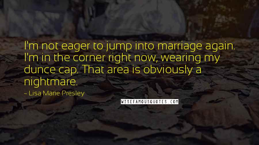 Lisa Marie Presley quotes: I'm not eager to jump into marriage again. I'm in the corner right now, wearing my dunce cap. That area is obviously a nightmare.
