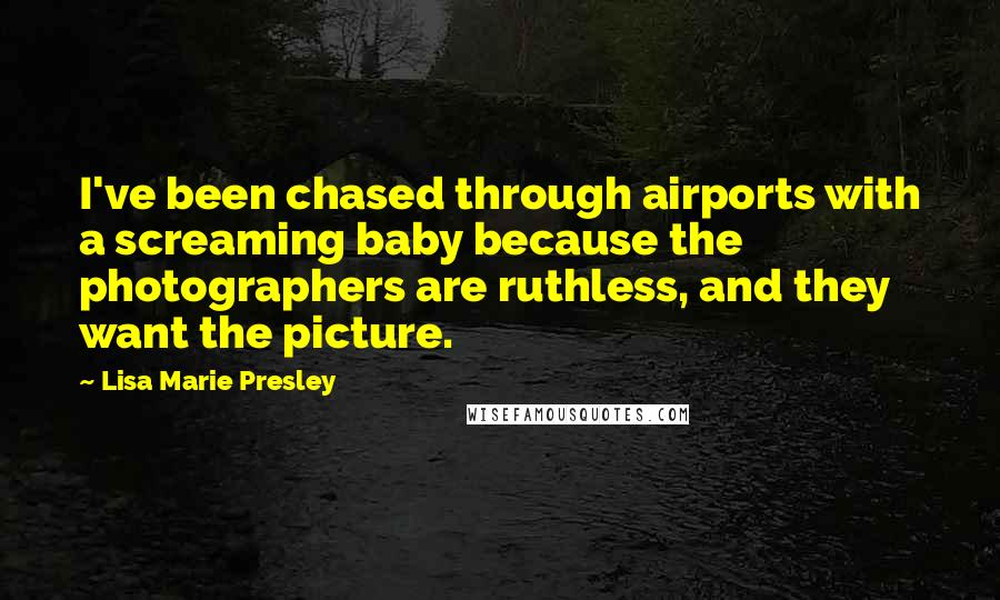 Lisa Marie Presley quotes: I've been chased through airports with a screaming baby because the photographers are ruthless, and they want the picture.