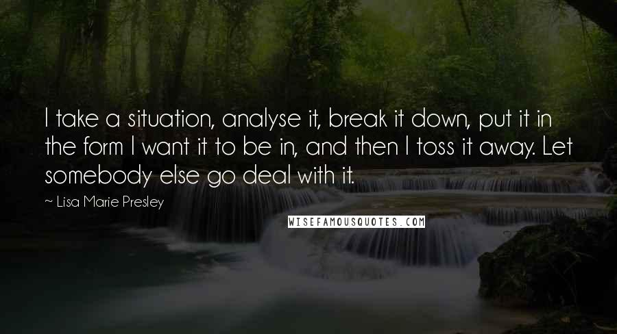 Lisa Marie Presley quotes: I take a situation, analyse it, break it down, put it in the form I want it to be in, and then I toss it away. Let somebody else go