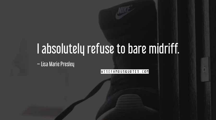Lisa Marie Presley quotes: I absolutely refuse to bare midriff.