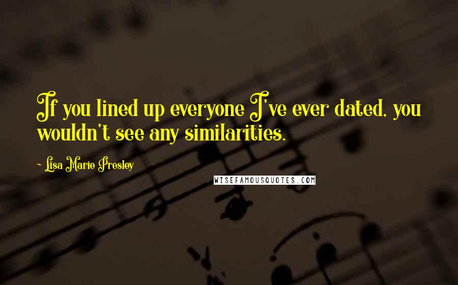 Lisa Marie Presley quotes: If you lined up everyone I've ever dated, you wouldn't see any similarities.