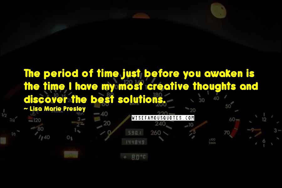 Lisa Marie Presley quotes: The period of time just before you awaken is the time I have my most creative thoughts and discover the best solutions.