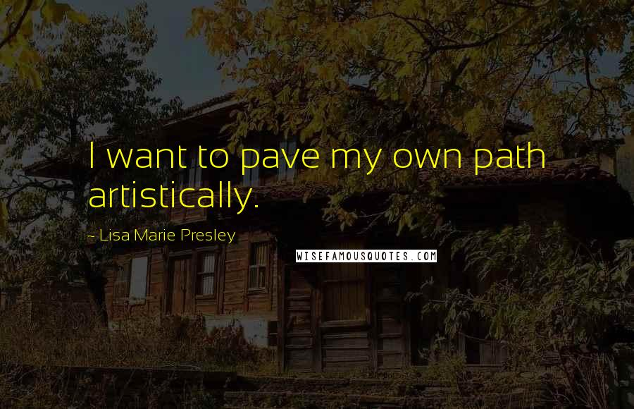 Lisa Marie Presley quotes: I want to pave my own path artistically.