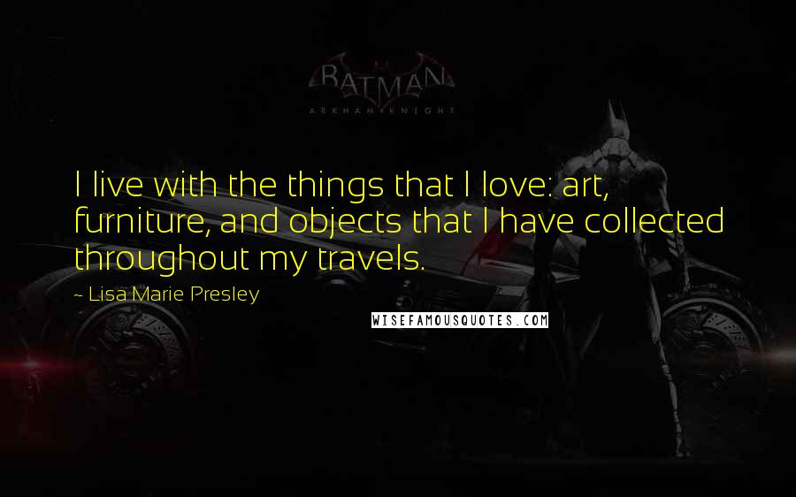 Lisa Marie Presley quotes: I live with the things that I love: art, furniture, and objects that I have collected throughout my travels.